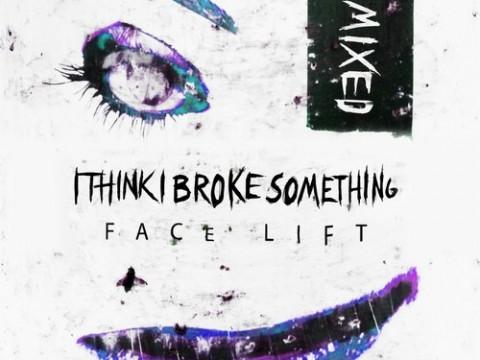 I Think I Broke Something - Face Lift Remixed EP
