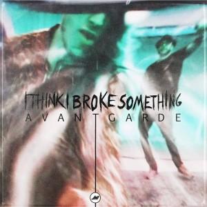 I Think I Broke Something - Avantgarde