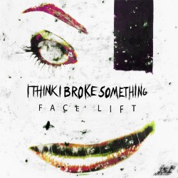 I Think I Broke Something - Face Lift EP