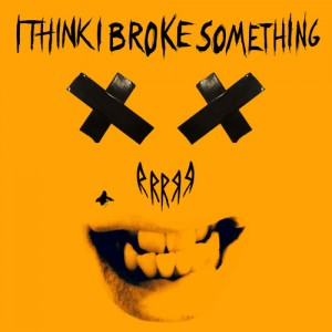 I Think I Broke Something - RRRRR EP