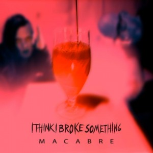 I Think I Broke Something - Macabre